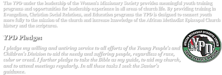 The YPD under the leadership of the Women's Missionary Society provides meaningful youth training programs and opportunities for leadership experience in all areas of church life. By providing training in Evangelism, Christian Social Relations, and Education programs the YPD is designed to connect youth more fully to the mission of the church and increase knowledge of the African Methodist Episcopal Church history and the scriptures.﷯ ﷯ I pledge my willing and untiring service to all efforts of the Young People's and Children's Division to aid the needy and suffering people, regardless of race, color or creed. I further pledge to take the Bible as my guide, to aid my church, and to attend meetings regularly. In all these tasks I seek the Savior's guidance.