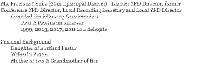 Ms. Precious Ncube (20th Episcopal District) - District YPD Director, former Conference YPD Director, Local Recording Secretary and Local YPD Director Attended the following Quadrennials 1991 & 1995 as an observer 1999, 2003, 2007, 2011 as a delegate Personal Background Daughter of a retired Pastor Wife of a Pastor Mother of two & Grandmother of five