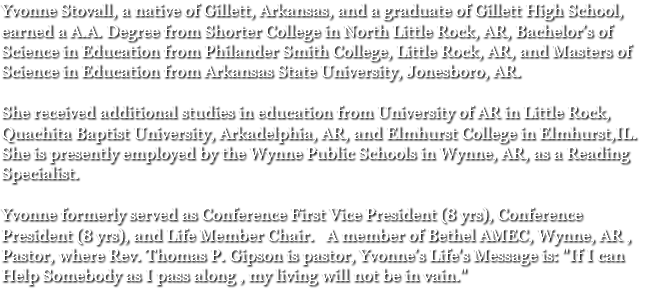 "Yvonne Stovall, a native of Gillett, Arkansas, and a graduate of Gillett High School, earned a A.A. Degree from Shorter College in North Little Rock, AR, Bachelor's of Science in Education from Philander Smith College, Little Rock, AR, and Masters of Science in Education from Arkansas State University, Jonesboro, AR. She received additional studies in education from University of AR in Little Rock, Quachita Baptist University, Arkadelphia, AR, and Elmhurst College in Elmhurst,IL. She is presently employed by the Wynne Public Schools in Wynne, AR, as a Reading Specialist. Yvonne formerly served as Conference First Vice President (8 yrs), Conference President (8 yrs), and Life Member Chair. A member of Bethel AMEC, Wynne, AR , Pastor, where Rev. Thomas P. Gipson is pastor, Yvonne's Life's Message is: ""If I can Help Somebody as I pass along , my living will not be in vain."""
